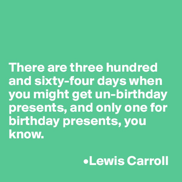 There are three hundred and sixty-four days when you might get un-birthday presents, and only one for birthday presents, you know.                              •Lewis Carroll