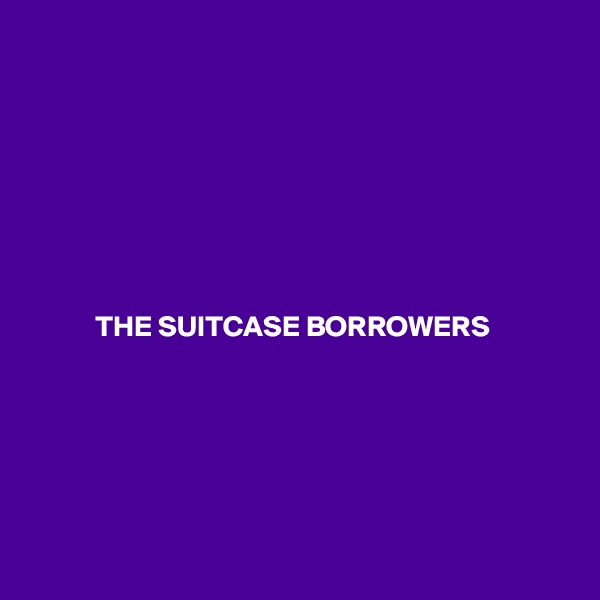 THE SUITCASE BORROWERS
