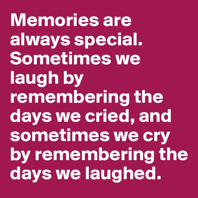 Memories are always special. Sometimes we laugh by remembering the days we cried, and sometimes we cry by remembering the days we laughed.