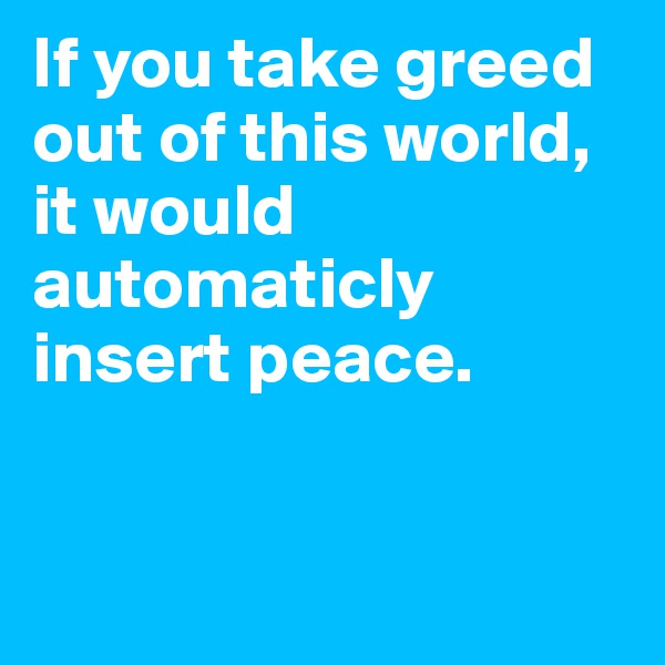 If you take greed out of this world, it would automaticly insert peace.