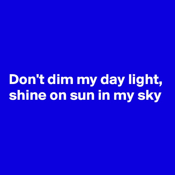 Don't dim my day light, shine on sun in my sky