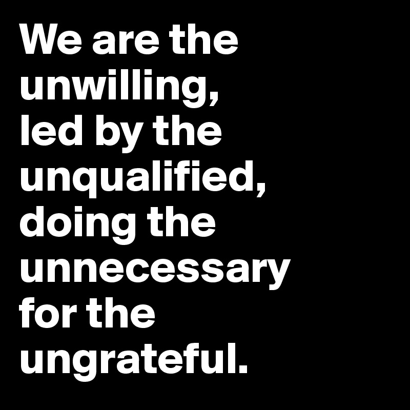 We are the unwilling,  led by the  unqualified, doing the unnecessary  for the ungrateful.