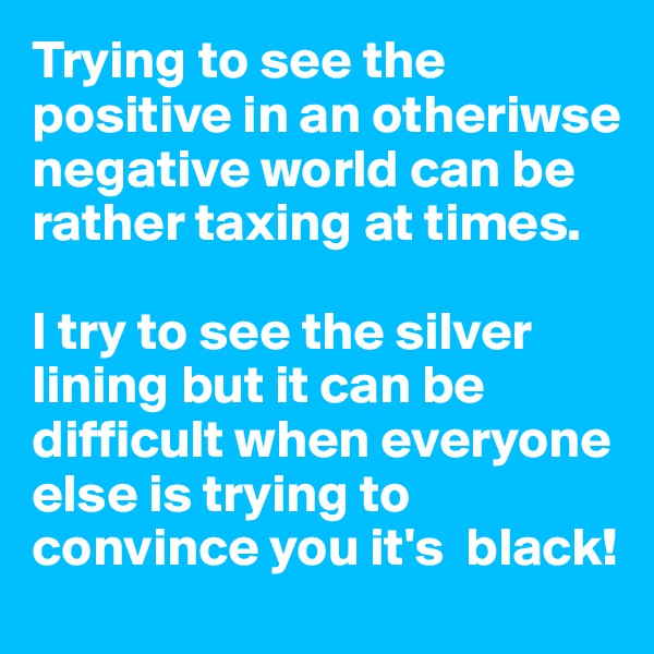 Trying to see the positive in an otheriwse negative world can be rather taxing at times.   I try to see the silver lining but it can be difficult when everyone else is trying to convince you it's  black!