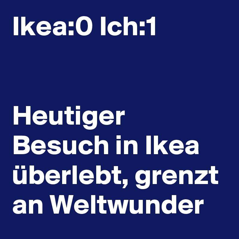 Ikea:0 Ich:1   Heutiger Besuch in Ikea überlebt, grenzt an Weltwunder