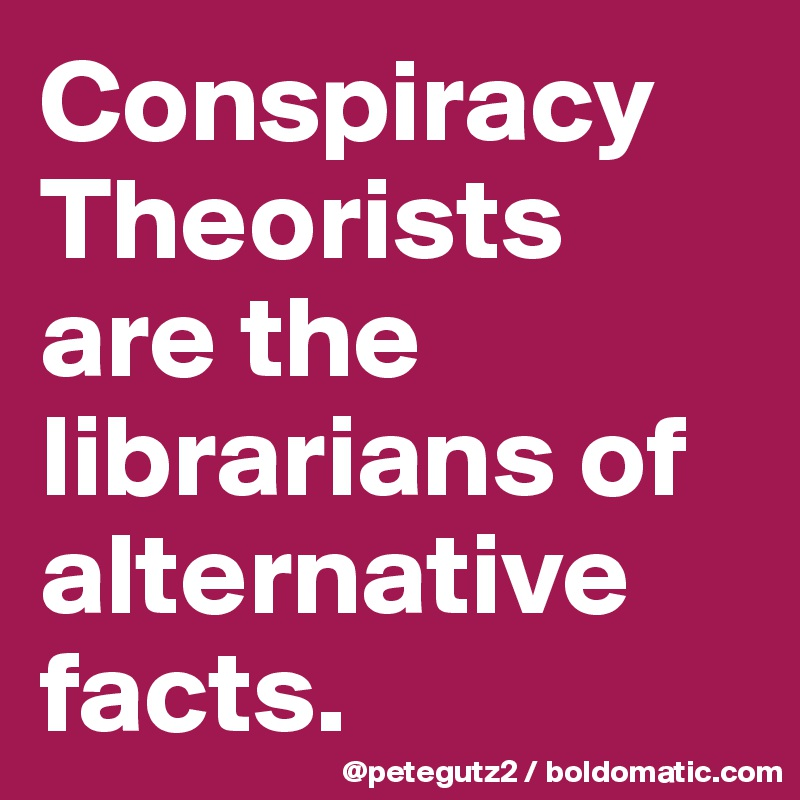 Conspiracy Theorists are the librarians of alternative facts.