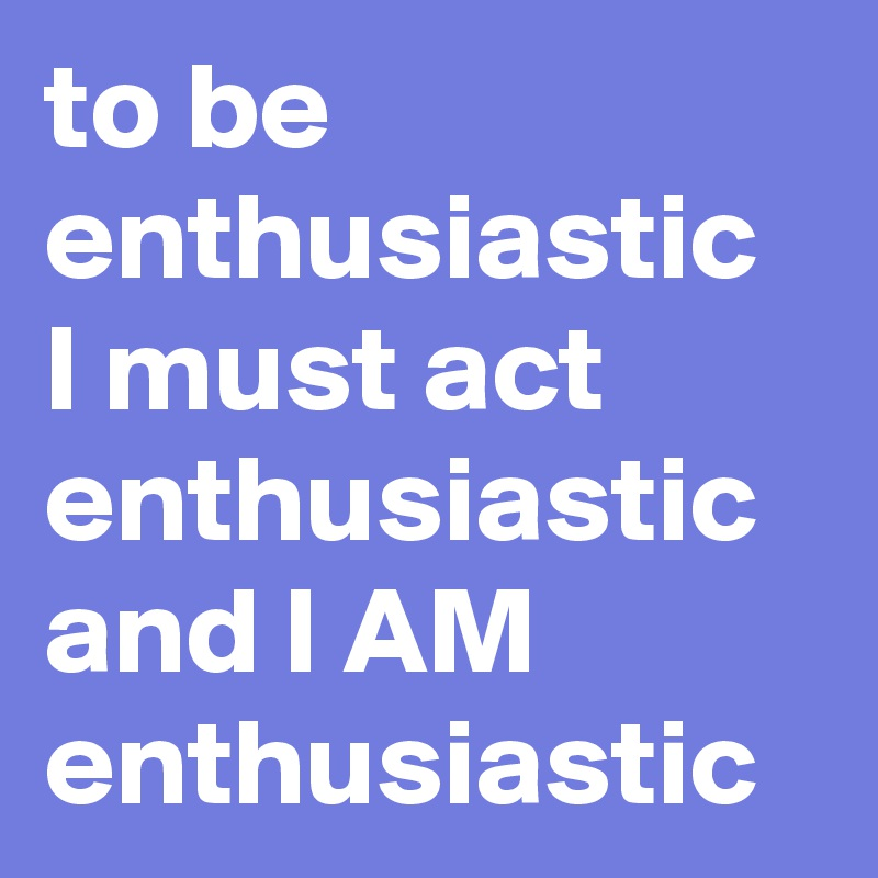 To Be Enthusiastic I Must Act And AM