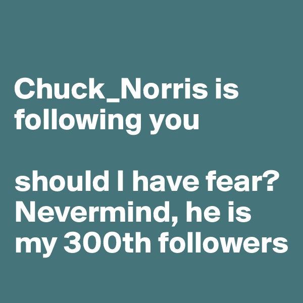 Chuck_Norris is following you  should I have fear? Nevermind, he is my 300th followers