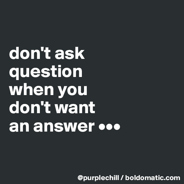 don't ask question when you don't want an answer •••