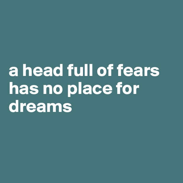a head full of fears has no place for dreams