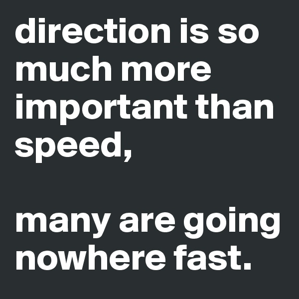 direction is so much more important than speed,  many are going nowhere fast.