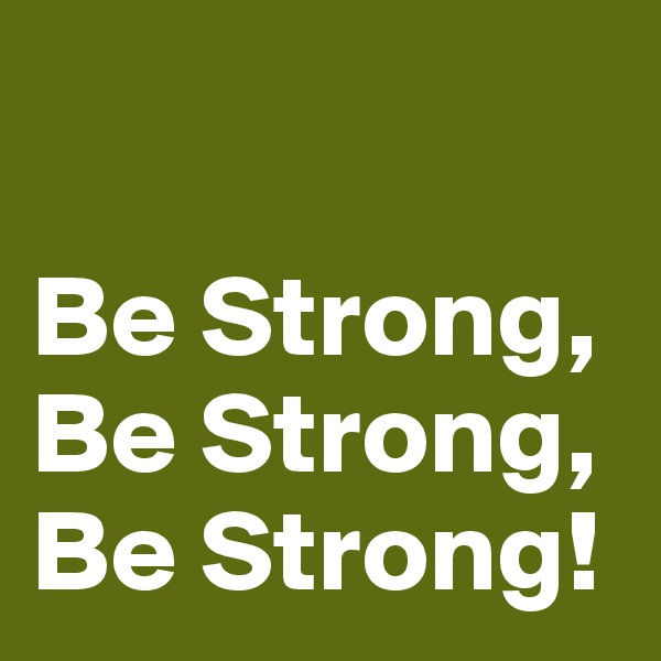 Be Strong, Be Strong, Be Strong!