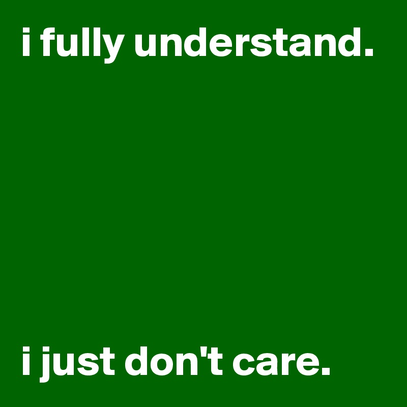 i fully understand.       i just don't care.