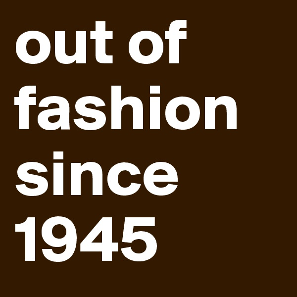 out of fashion since 1945