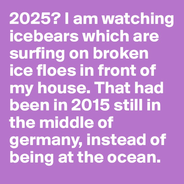 2025? I am watching icebears which are surfing on broken ice floes in front of my house. That had been in 2015 still in the middle of germany, instead of being at the ocean.