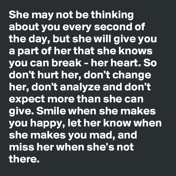 She may not be thinking about you every second of the day, but she will give you a part of her that she knows you can break - her heart. So don't hurt her, don't change her, don't analyze and don't expect more than she can give. Smile when she makes you happy, let her know when she makes you mad, and miss her when she's not there.