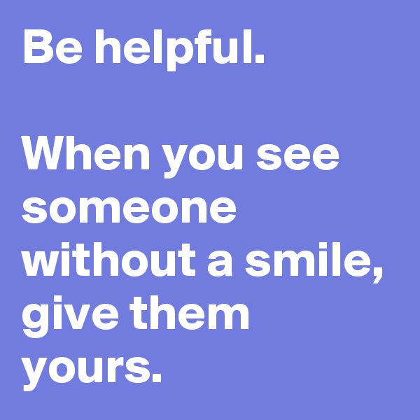 Be helpful.   When you see someone without a smile, give them yours.