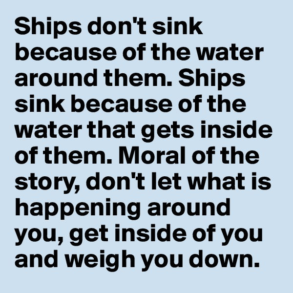 Ships don't sink because of the water around them. Ships sink because of the water that gets inside of them. Moral of the story, don't let what is happening around you, get inside of you and weigh you down.