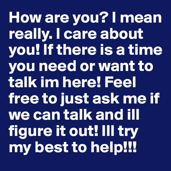 How are you? I mean really. I care about you! If there is a time you need or want to talk im here! Feel free to just ask me if we can talk and ill figure it out! Ill try my best to help!!!
