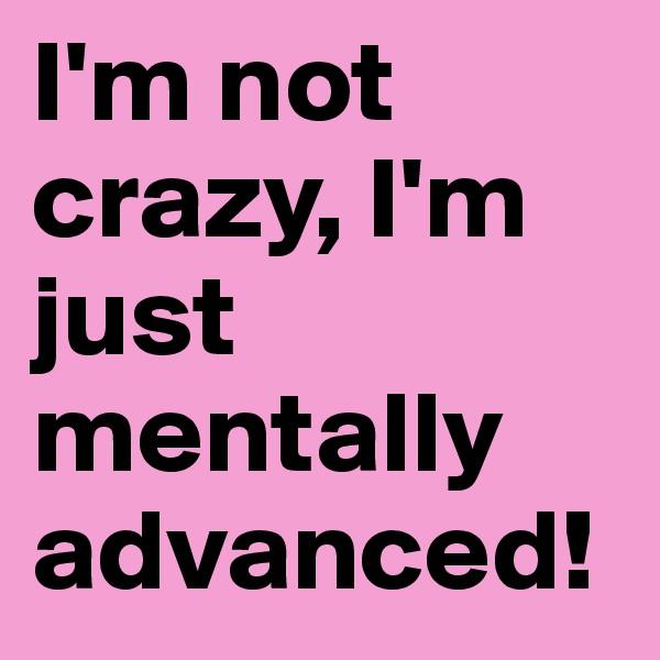 I'm not crazy, I'm just mentally advanced!