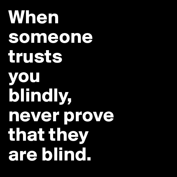 When  someone  trusts  you  blindly,  never prove  that they  are blind.