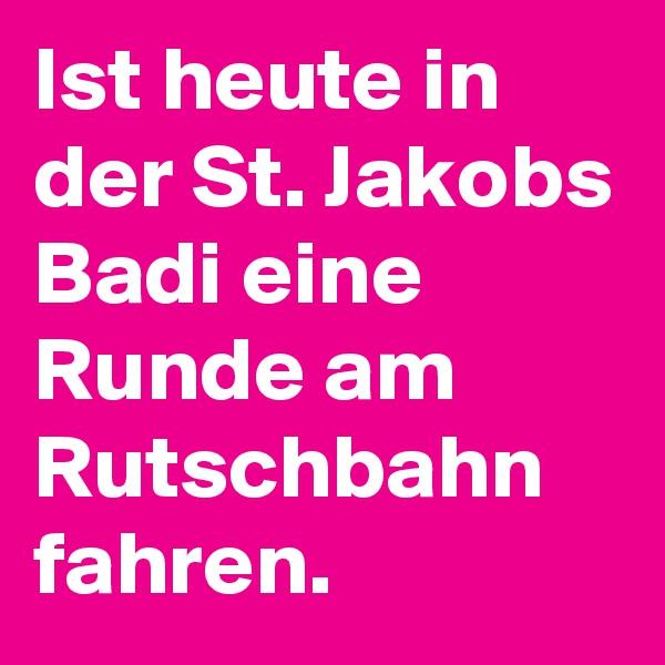 Ist heute in der St. Jakobs Badi eine Runde am Rutschbahn fahren.
