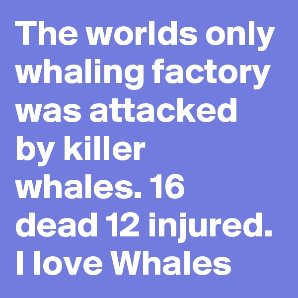 The worlds only whaling factory was attacked by killer whales. 16 dead 12 injured. I Iove Whales