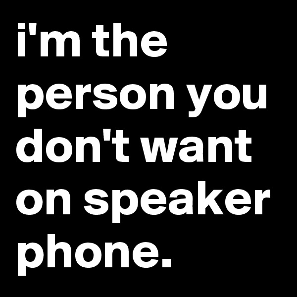 i'm the  person you don't want on speaker phone.