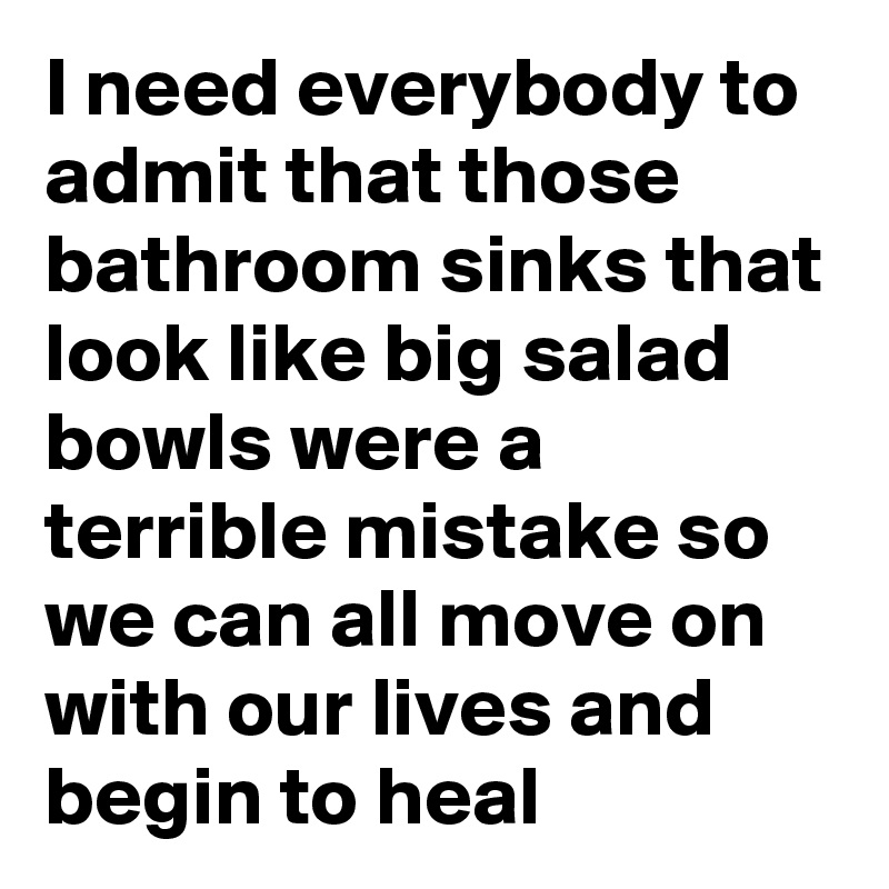 I need everybody to admit that those bathroom sinks that look like big salad bowls were a terrible mistake so we can all move on with our lives and begin to heal
