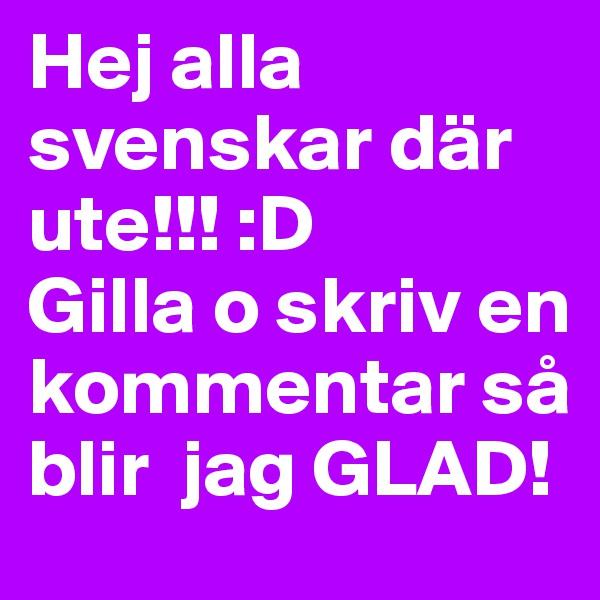 Hej alla svenskar där ute!!! :D Gilla o skriv en kommentar så blir  jag GLAD!