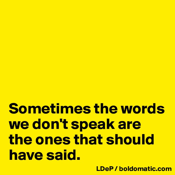 Sometimes the words we don't speak are the ones that should have said.