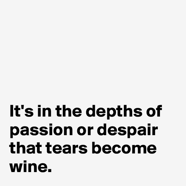 It's in the depths of passion or despair that tears become wine.