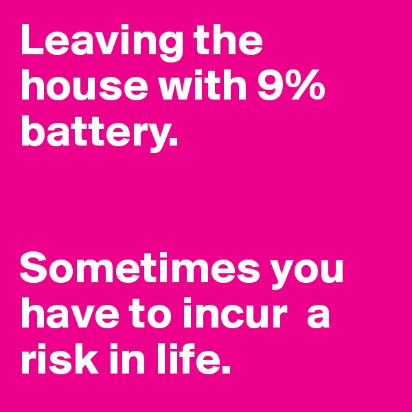 Leaving the house with 9% battery.   Sometimes you have to incur  a risk in life.