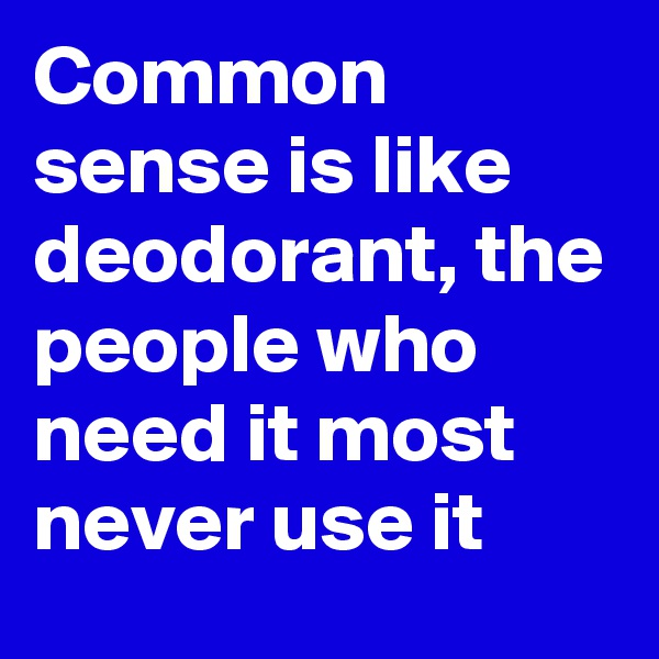 Common sense is like deodorant, the people who need it most never use it
