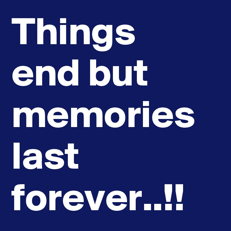 Things end but memories last forever..!!