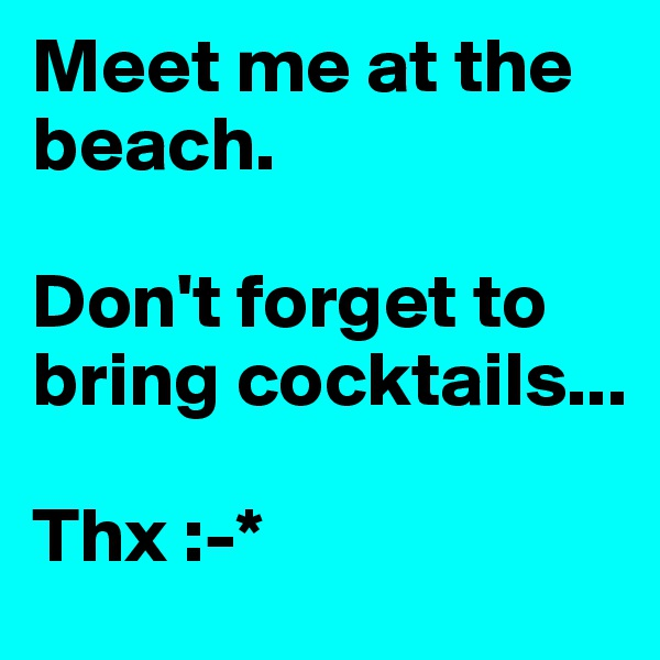 Meet me at the beach.   Don't forget to bring cocktails...   Thx :-*