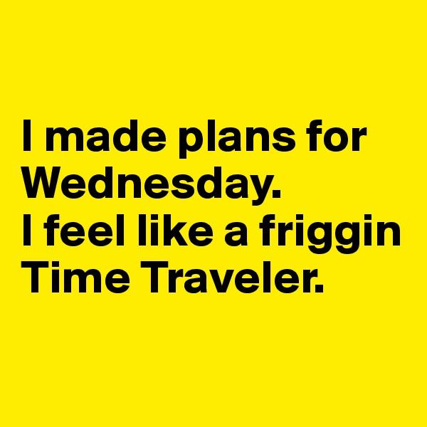 I made plans for Wednesday.  I feel like a friggin Time Traveler.