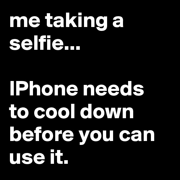 me taking a selfie...  IPhone needs to cool down before you can use it.