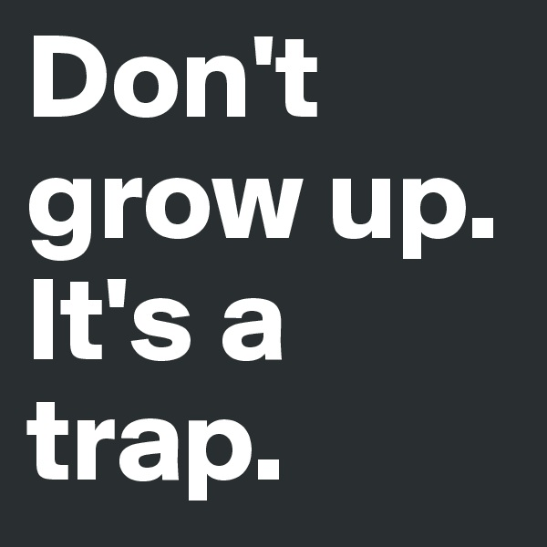 Don't grow up. It's a trap.