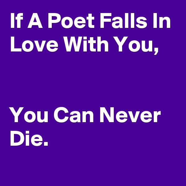 If A Poet Falls In Love With You,   You Can Never Die.