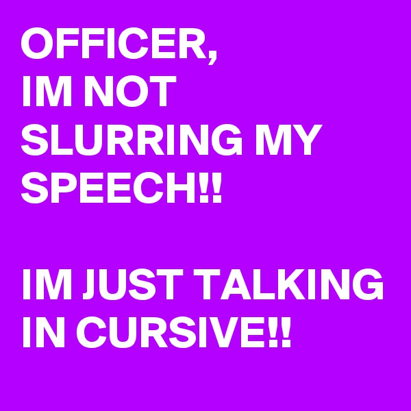 OFFICER,  IM NOT SLURRING MY SPEECH!!  IM JUST TALKING IN CURSIVE!!