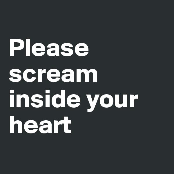 Please scream inside your heart