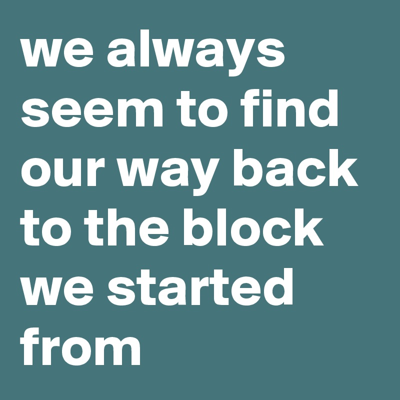 we always seem to find our way back to the block we started from
