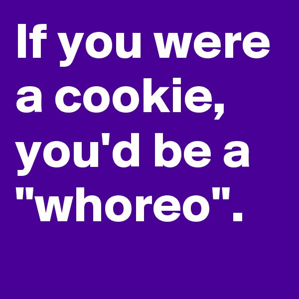 "If you were a cookie, you'd be a ""whoreo""."
