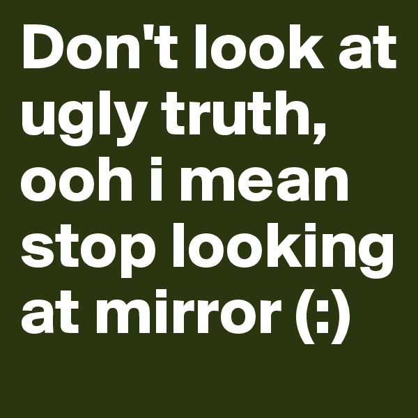 Don't look at ugly truth, ooh i mean stop looking at mirror (:)
