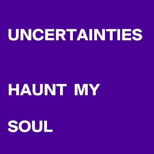 UNCERTAINTIES   HAUNT  MY  SOUL
