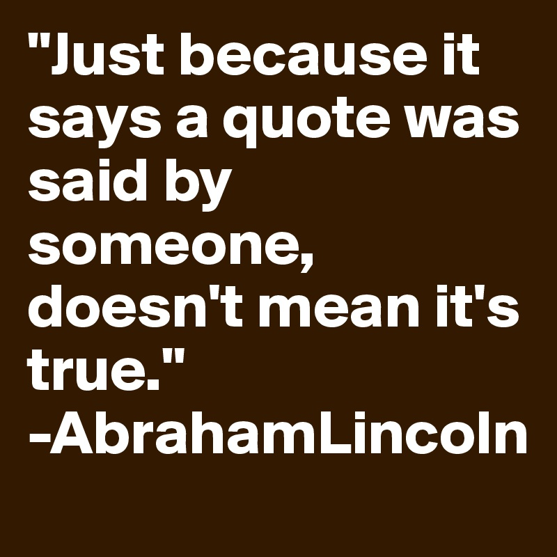 """""""Just because it says a quote was said by someone, doesn't mean it's true."""" -AbrahamLincoln"""