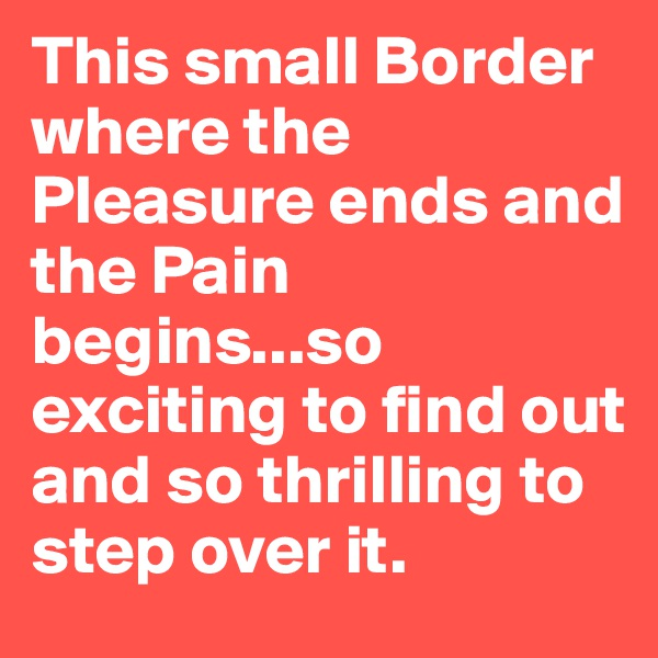 This small Border where the Pleasure ends and the Pain begins...so exciting to find out and so thrilling to step over it.
