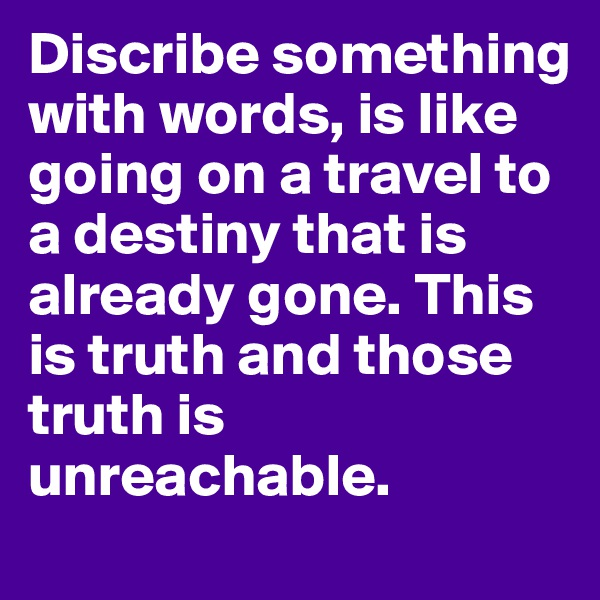 Discribe something with words, is like going on a travel to a destiny that is already gone. This is truth and those truth is unreachable.