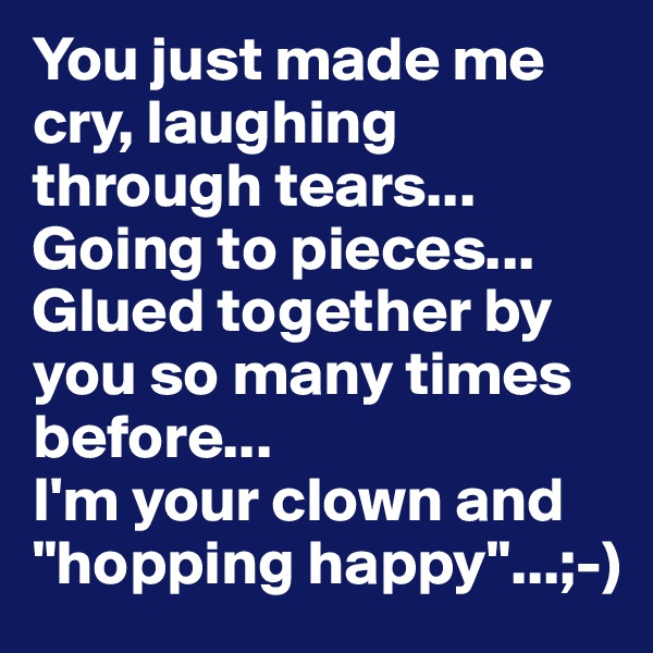 """You just made me cry, laughing through tears... Going to pieces... Glued together by you so many times before... I'm your clown and """"hopping happy""""...;-)"""