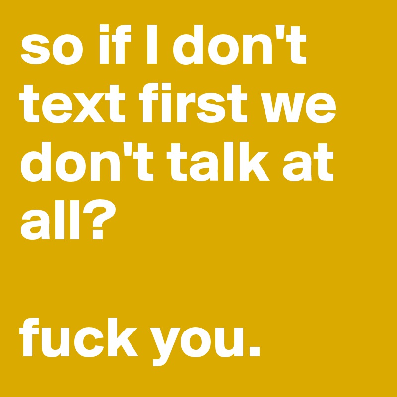 so if I don't text first we don't talk at all?   fuck you.